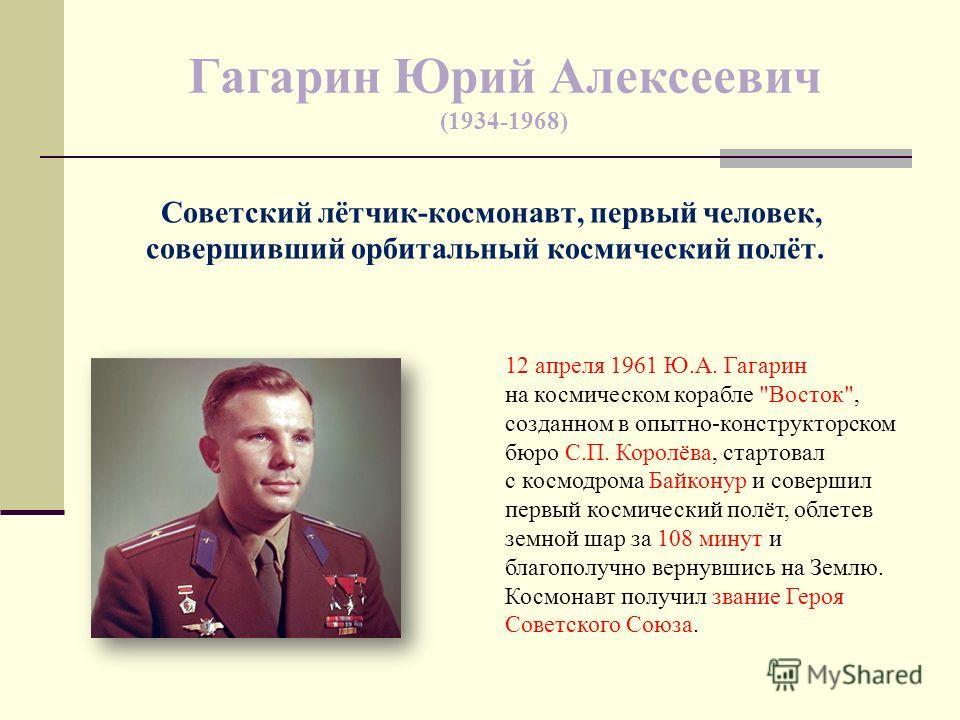 Гагарин Юрий Алексеевич (1934-1968) Советский лётчик-космонавт, первый человек, совершивший орбитальный космический полёт. 12 апреля 1961 Ю.А. Гагарин на космическом корабле