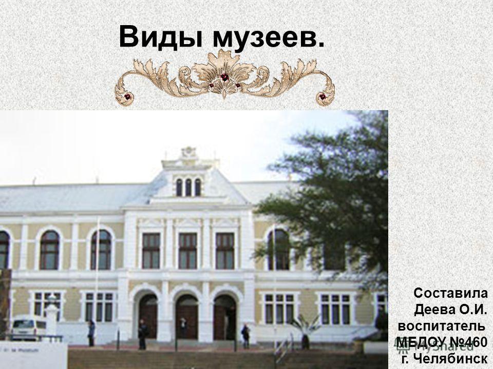 Виды музеев. Составила Деева О.И. воспитатель МБДОУ 460 г. Челябинск