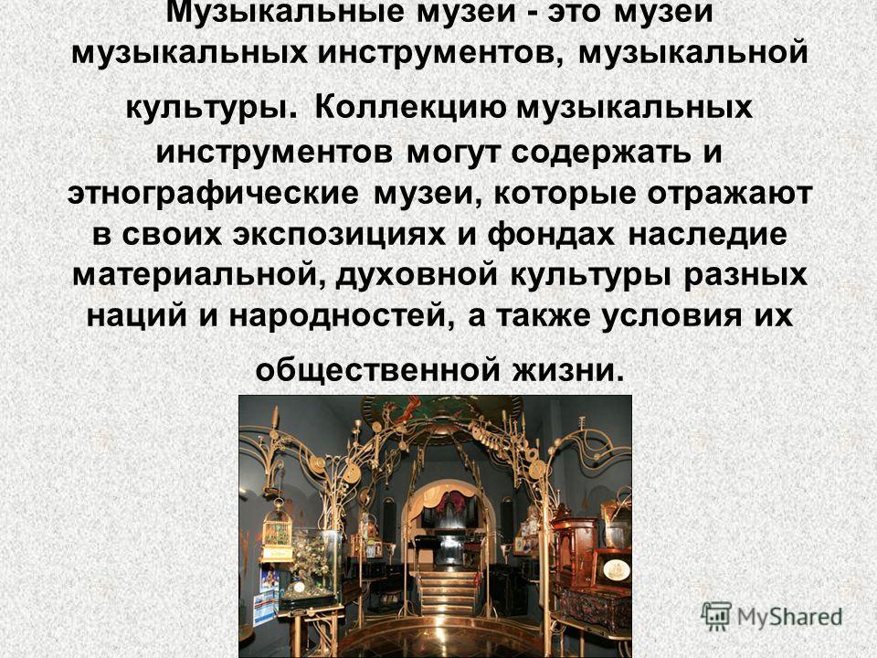 Музыкальные музеи - это музеи музыкальных инструментов, музыкальной культуры. Коллекцию музыкальных инструментов могут содержать и этнографические музеи, которые отражают в своих экспозициях и фондах наследие материальной, духовной культуры разных на