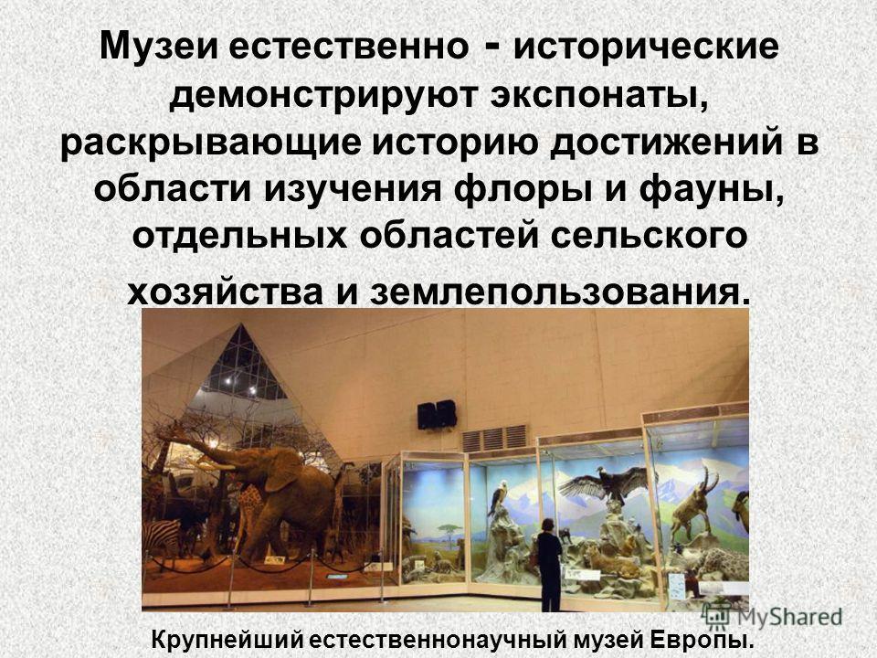Музеи естественно - исторические демонстрируют экспонаты, раскрывающие историю достижений в области изучения флоры и фауны, отдельных областей сельского хозяйства и землепользования. Крупнейший естественнонаучный музей Европы.