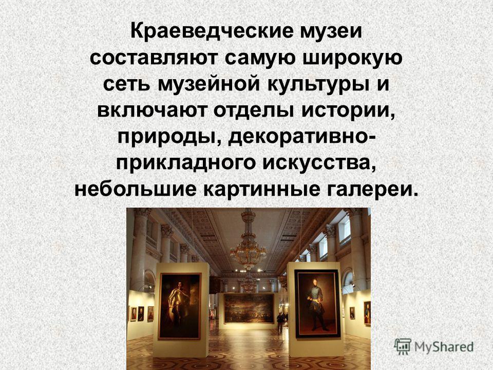 Краеведческие музеи составляют самую широкую сеть музейной культуры и включают отделы истории, природы, декоративно- прикладного искусства, небольшие картинные галереи.