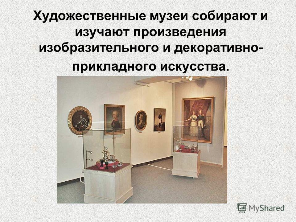 Художественные музеи собирают и изучают произведения изобразительного и декоративно- прикладного искусства.