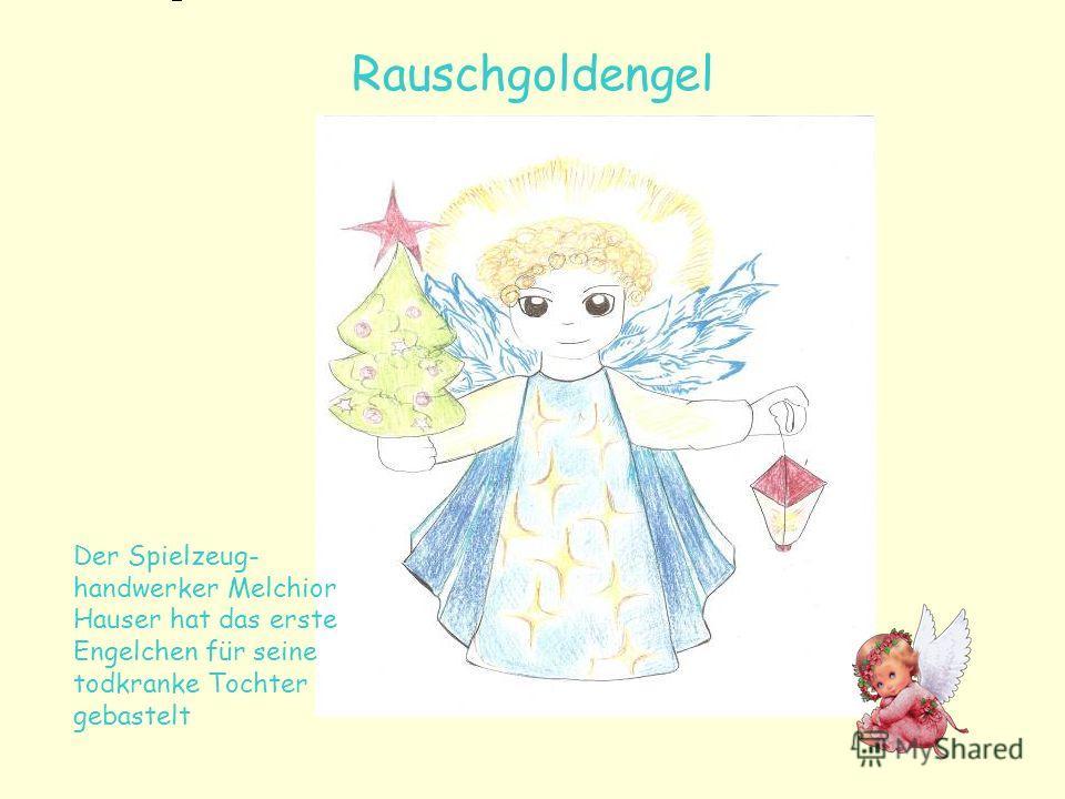 Rauschgoldengel Der Spielzeug- handwerker Melchior Hauser hat das erste Engelchen für seine todkranke Tochter gebastelt