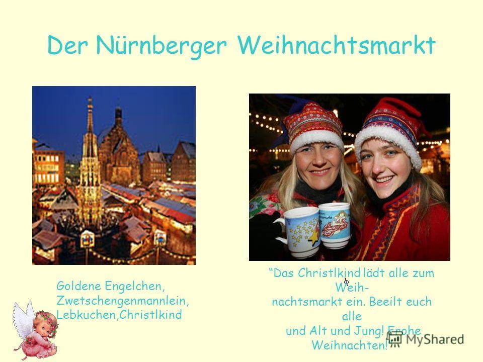 Der Nürnberger Weihnachtsmarkt \ Goldene Engelchen, Zwetschengenmannlein, Lebkuchen,Christlkind Das Christlkind lädt alle zum Weih- nachtsmarkt ein. Beeilt euch alle und Alt und Jung! Frohe Weihnachten!