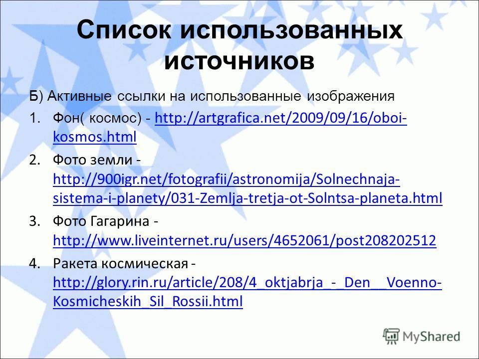 Список использованных источников Б) Активные ссылки на использованные изображения 1.Фон( космос) - http://artgrafica.net/2009/09/16/oboi- kosmos.html http://artgrafica.net/2009/09/16/oboi- kosmos.html 2. Фото земли - http://900igr.net/fotografii/astr