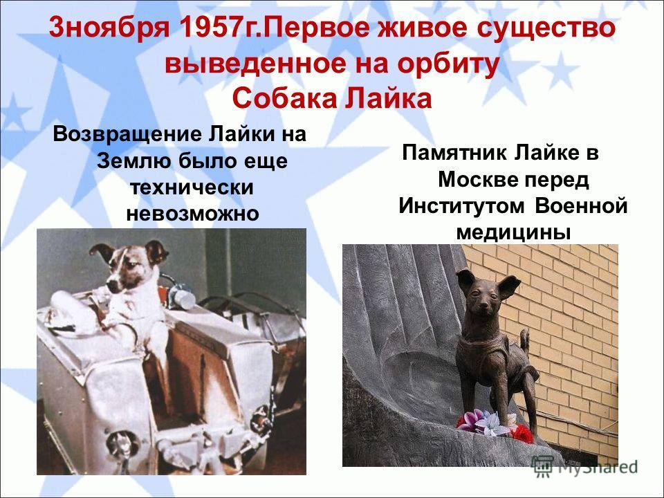 3 ноября 1957 г.Первое живое существо выведенное на орбиту Собака Лайка Возвращение Лайки на Землю было еще технически невозможно Памятник Лайке в Москве перед Институтом Военной медицины