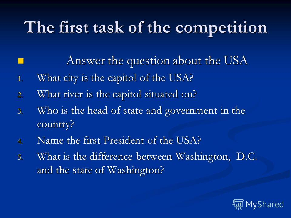 The first task of the competition Answer the question about the USA Answer the question about the USA 1. What city is the capitol of the USA? 2. What river is the capitol situated on? 3. Who is the head of state and government in the country? 4. Name