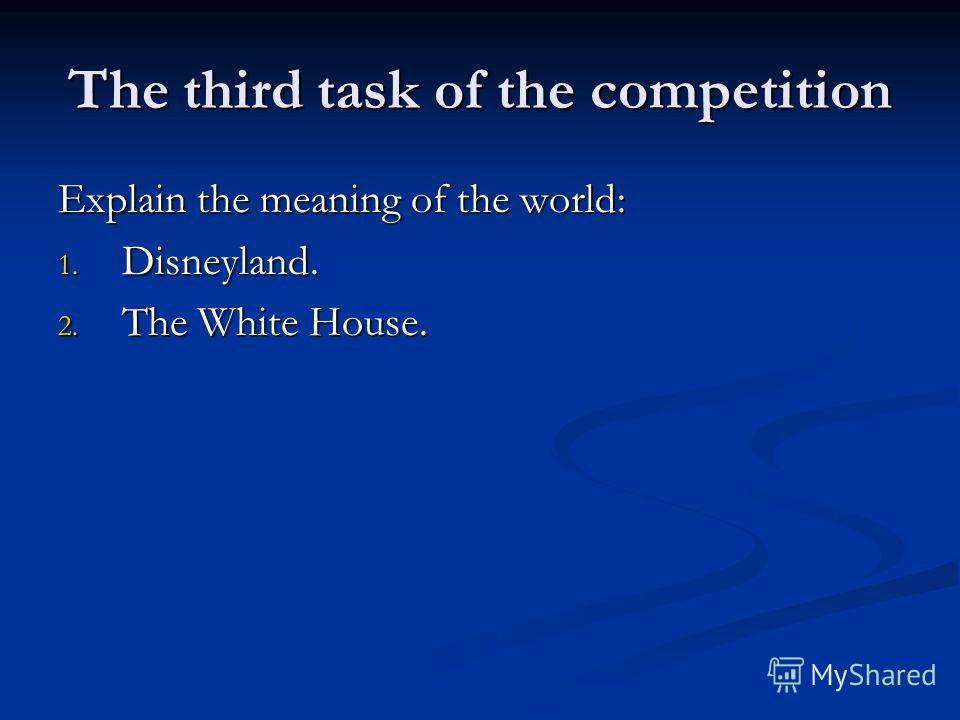 The third task of the competition Explain the meaning of the world: 1. Disneyland. 2. The White House.