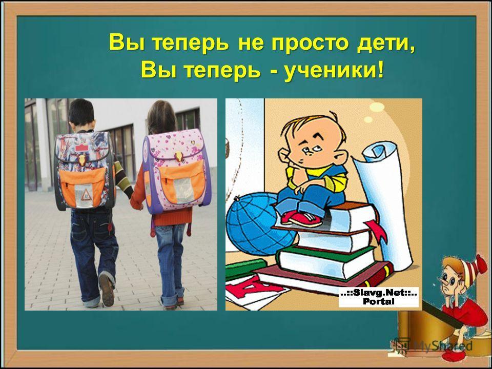 Вы теперь не просто дети, Вы теперь - ученики!