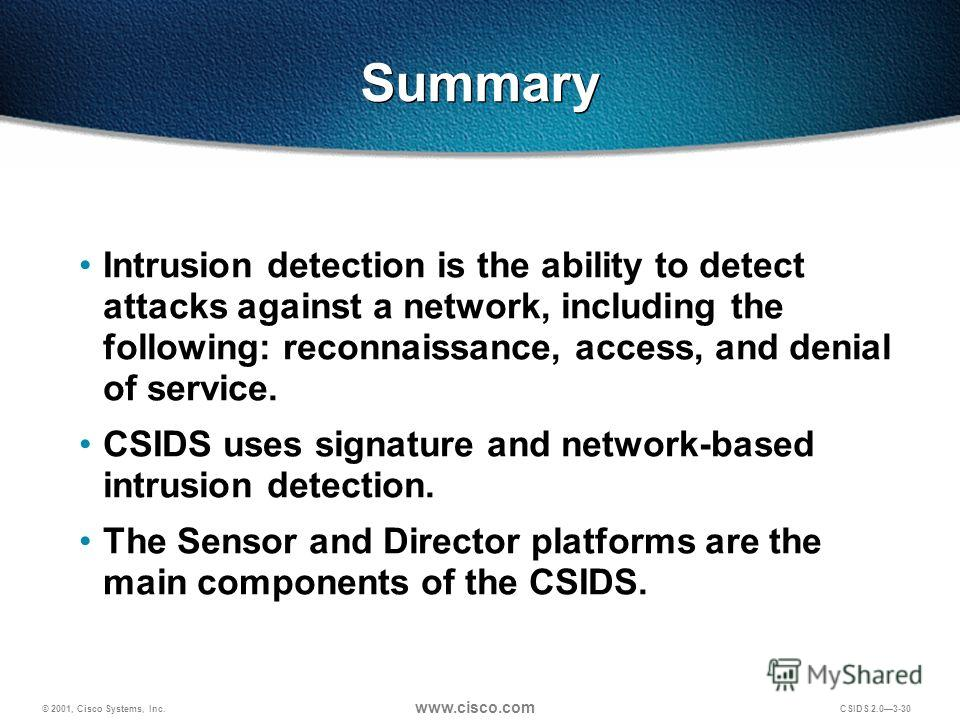 © 2001, Cisco Systems, Inc. www.cisco.com CSIDS 2.03-30 Summary Intrusion detection is the ability to detect attacks against a network, including the following: reconnaissance, access, and denial of service. CSIDS uses signature and network-based int