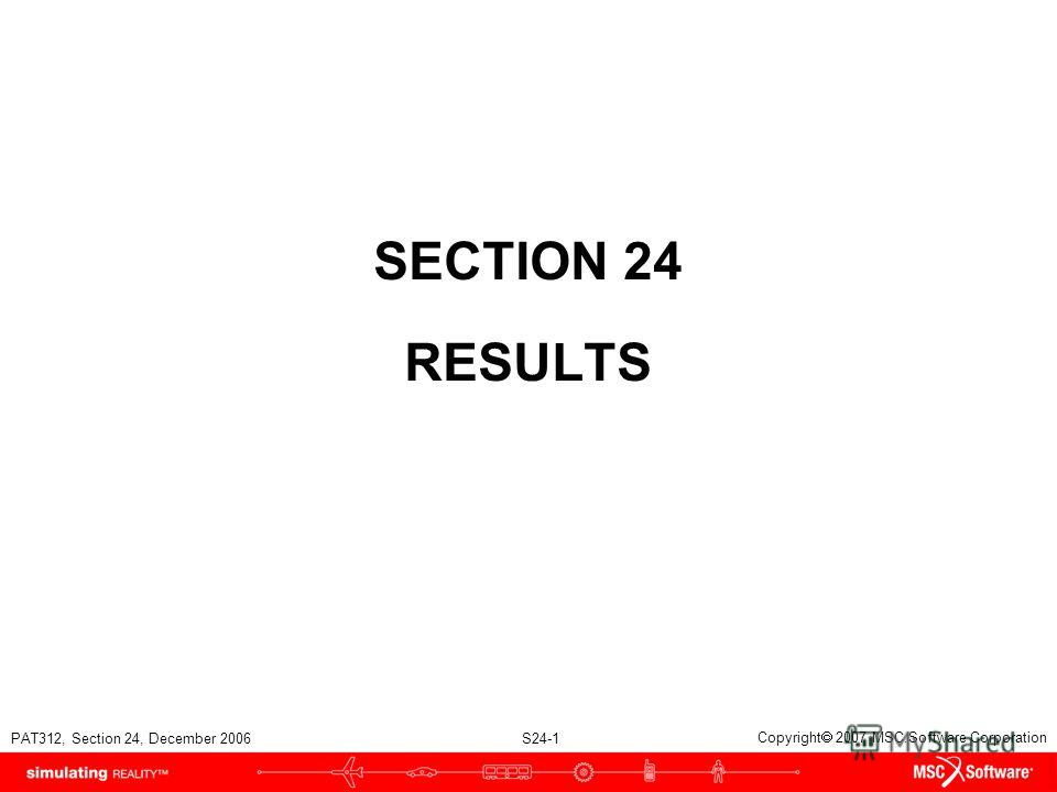 PAT312, Section 24, December 2006 S24-1 Copyright 2007 MSC.Software Corporation SECTION 24 RESULTS