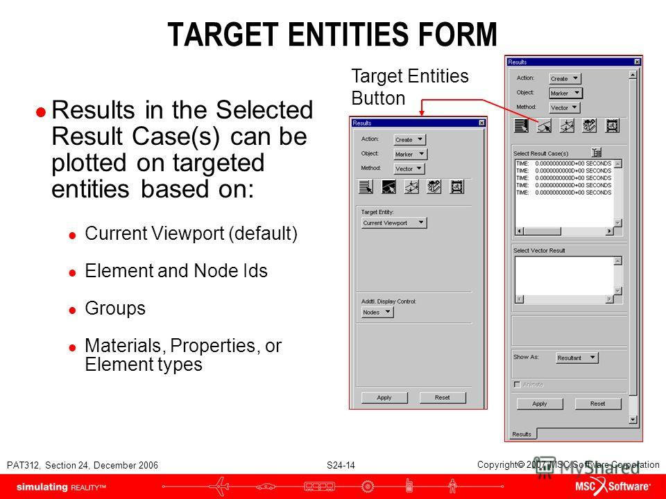 PAT312, Section 24, December 2006 S24-14 Copyright 2007 MSC.Software Corporation TARGET ENTITIES FORM l Results in the Selected Result Case(s) can be plotted on targeted entities based on: l Current Viewport (default) l Element and Node Ids l Groups