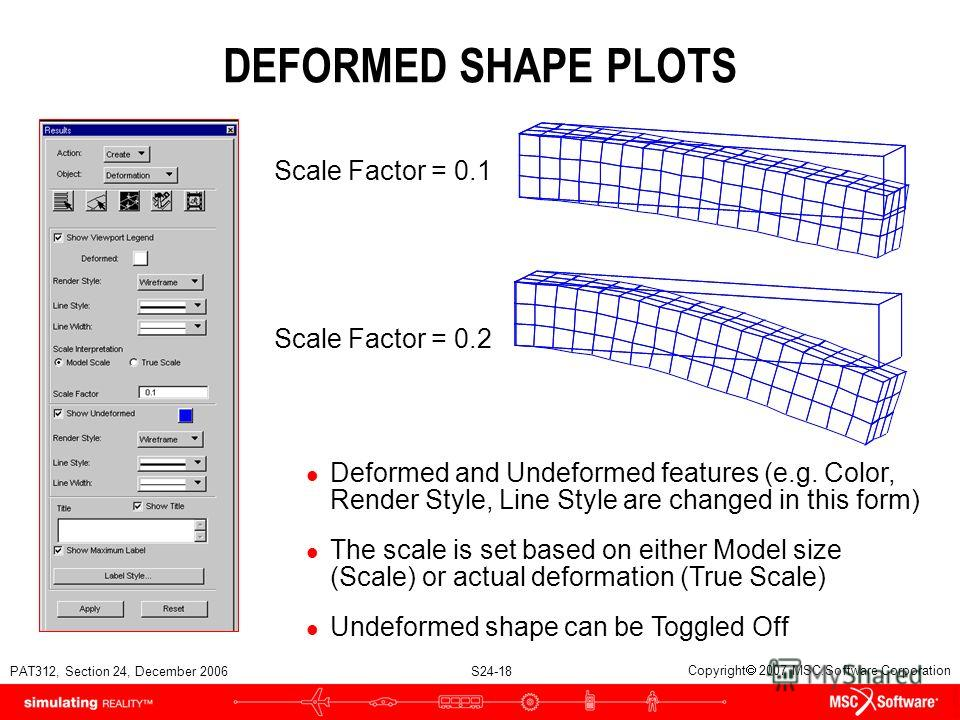 PAT312, Section 24, December 2006 S24-18 Copyright 2007 MSC.Software Corporation DEFORMED SHAPE PLOTS Scale Factor = 0.1 Scale Factor = 0.2 l Deformed and Undeformed features (e.g. Color, Render Style, Line Style are changed in this form) l The scale