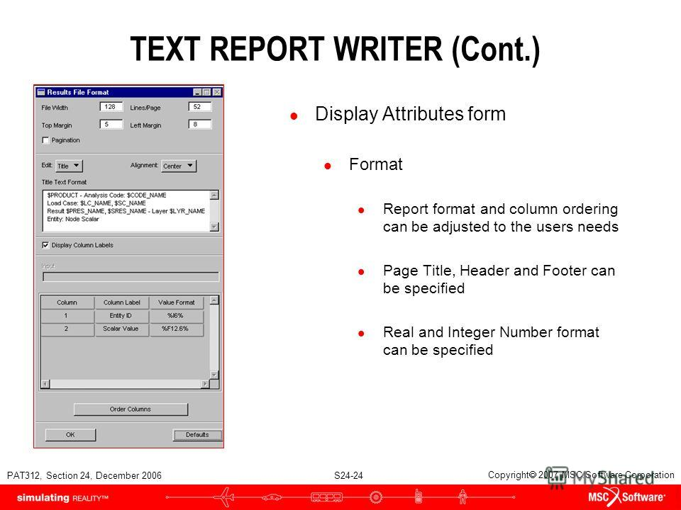PAT312, Section 24, December 2006 S24-24 Copyright 2007 MSC.Software Corporation TEXT REPORT WRITER (Cont.) l Display Attributes form l Format l Report format and column ordering can be adjusted to the users needs l Page Title, Header and Footer can