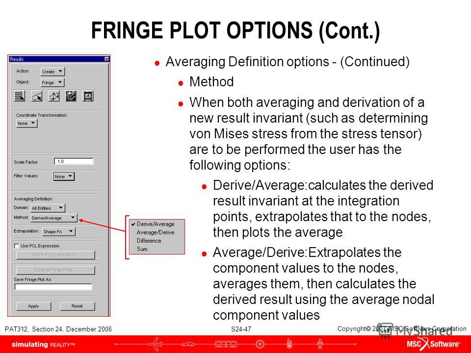 PAT312, Section 24, December 2006 S24-47 Copyright 2007 MSC.Software Corporation FRINGE PLOT OPTIONS (Cont.) l Averaging Definition options - (Continued) l Method l When both averaging and derivation of a new result invariant (such as determining von
