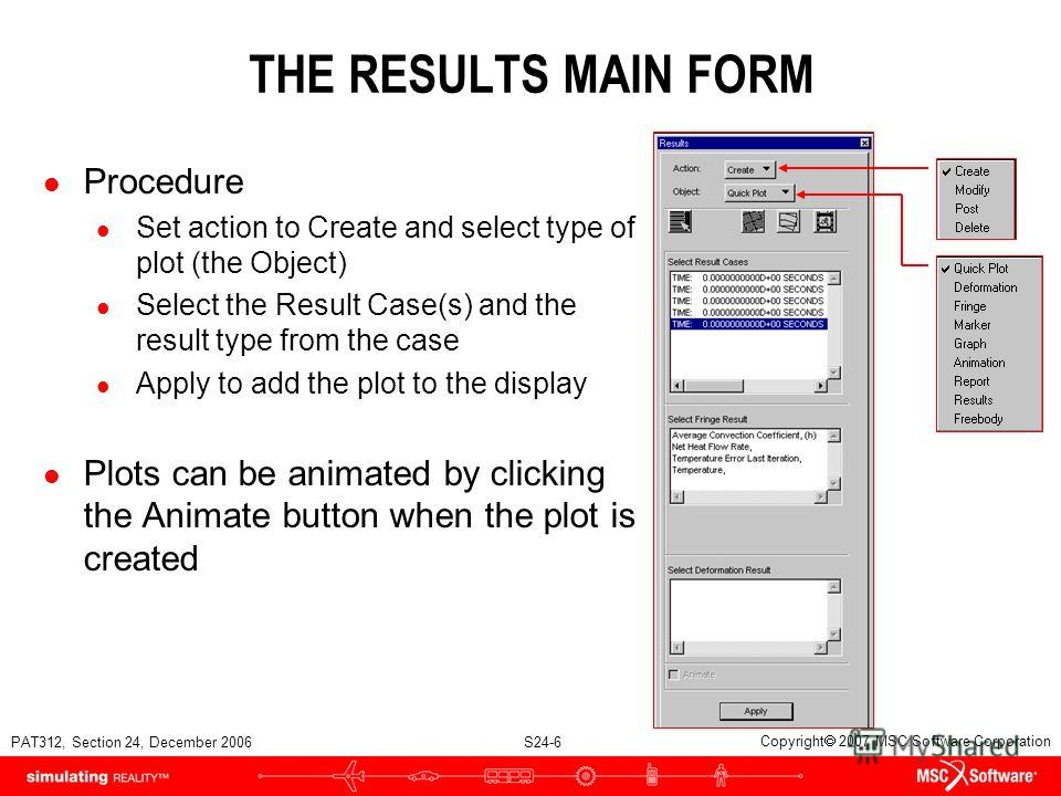 PAT312, Section 24, December 2006 S24-6 Copyright 2007 MSC.Software Corporation THE RESULTS MAIN FORM l Procedure l Set action to Create and select type of plot (the Object) l Select the Result Case(s) and the result type from the case l Apply to add
