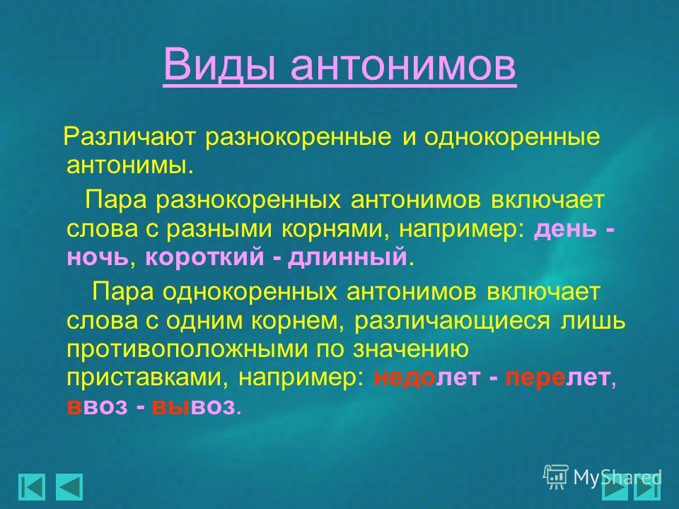 Виды антонимов Различают разнокоренные и однокоренные антонимы. Пара разнокоренных антонимов включает слова с разными корнями, например: день - ночь, короткий - длинный. Пара однокоренных антонимов включает слова с одним корнем, различающиеся лишь пр