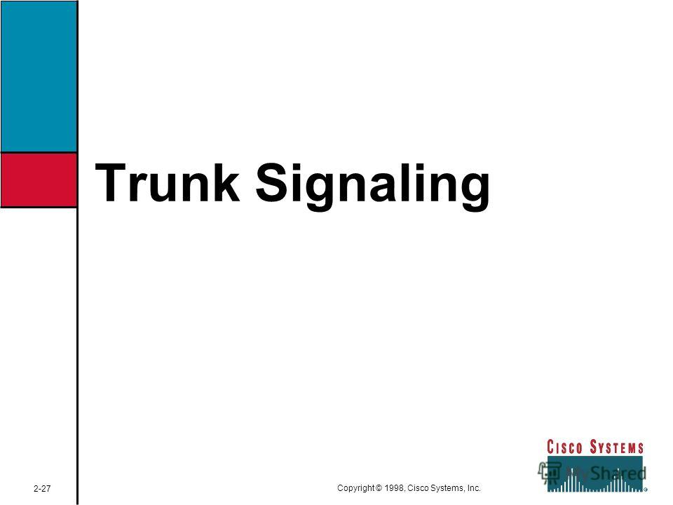 Trunk Signaling 2-27 Copyright © 1998, Cisco Systems, Inc.