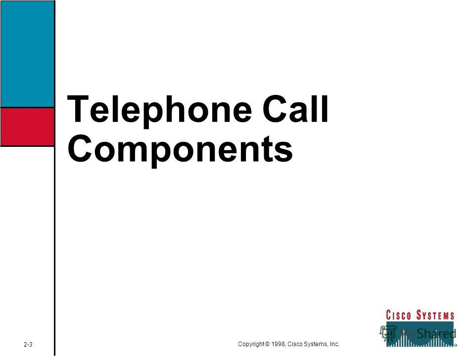 Telephone Call Components 2-3 Copyright © 1998, Cisco Systems, Inc.