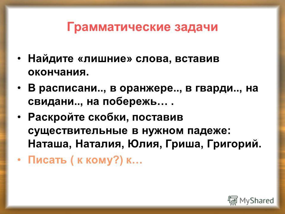 Грамматические задачи Найдите «лишние» слова, вставив окончания. В расписани.., в оранжере.., в гварди.., на свидани.., на побережь…. Раскройте скобки, поставив существительные в нужном падеже: Наташа, Наталия, Юлия, Гриша, Григорий. Писать ( к кому?