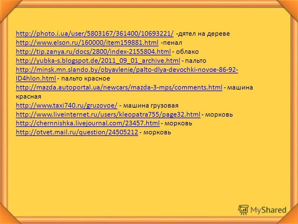 http://photo.i.ua/user/5803167/361400/10693221/http://photo.i.ua/user/5803167/361400/10693221/ -дятел на дереве http://www.elson.ru/160000/item159881.htmlhttp://www.elson.ru/160000/item159881. html -пенал http://tip.zanya.ru/docs/2800/index-2155804.h