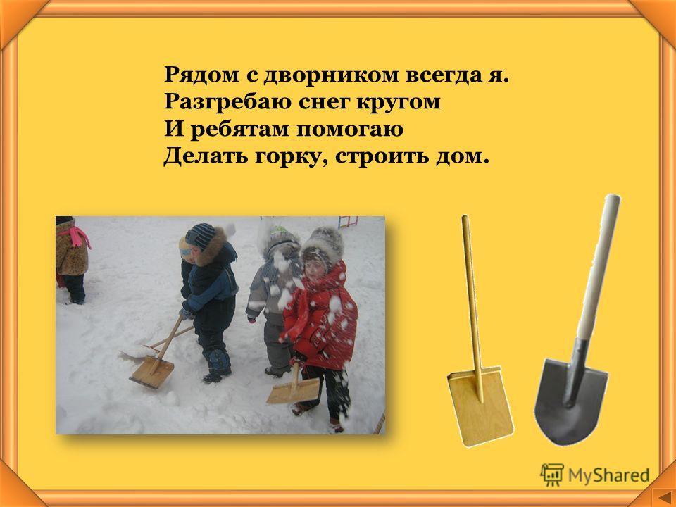 Рядом с дворником всегда я. Разгребаю снег кругом И ребятам помогаю Делать горку, строить дом.