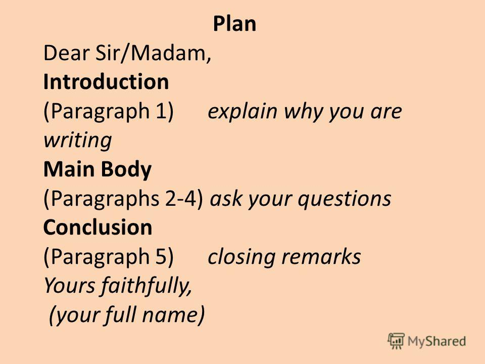 Plan Dear Sir/Madam, Introduction (Paragraph 1) explain why you are writing Main Body (Paragraphs 2-4) ask your questions Conclusion (Paragraph 5) closing remarks Yours faithfully, (your full name)