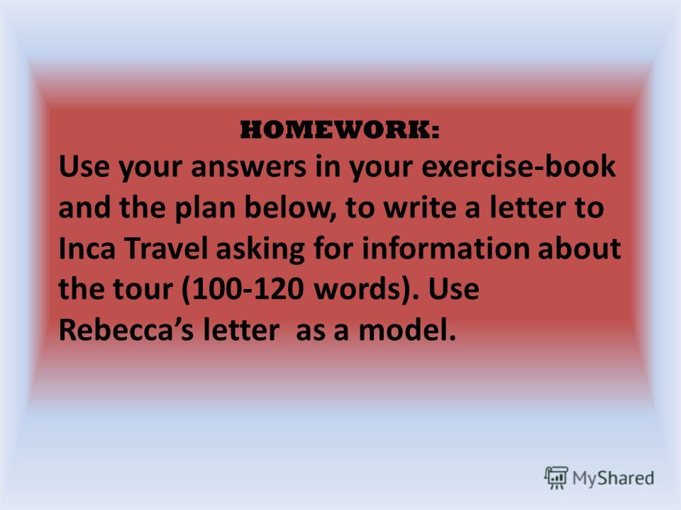 HOMEWORK: Use your answers in your exercise-book and the plan below, to write a letter to Inca Travel asking for information about the tour (100-120 words). Use Rebeccas letter as a model.