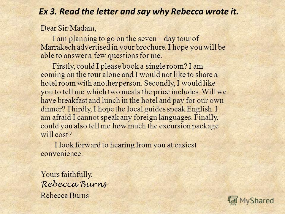 Ex 3. Read the letter and say why Rebecca wrote it. Dear Sir/Madam, I am planning to go on the seven – day tour of Marrakech advertised in your brochure. I hope you will be able to answer a few questions for me. Firstly, could I please book a single
