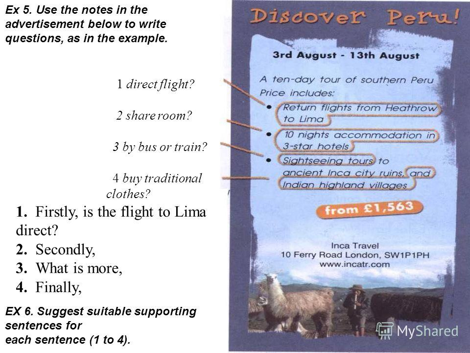 1 direct flight? 2 share room? 3 by bus or train? 4 buy traditional clothes? Ex 5. Use the notes in the advertisement below to write questions, as in the example. 1. Firstly, is the flight to Lima direct? 2. Secondly, 3. What is more, 4. Finally, EX