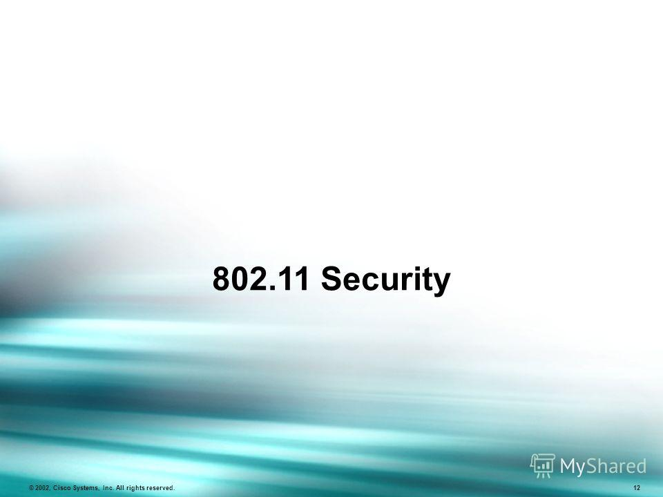 802.11 Security © 2002, Cisco Systems, Inc. All rights reserved. 12