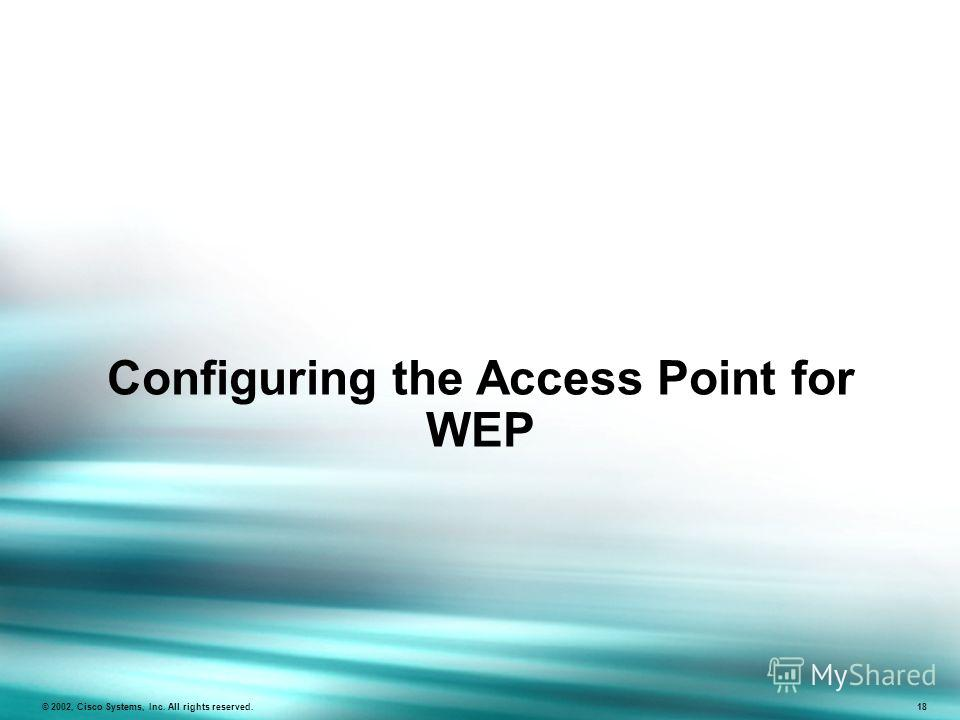 Configuring the Access Point for WEP © 2002, Cisco Systems, Inc. All rights reserved. 18