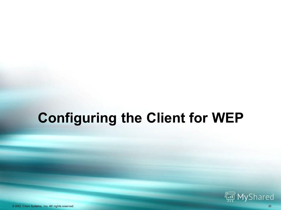 Configuring the Client for WEP © 2002, Cisco Systems, Inc. All rights reserved. 23