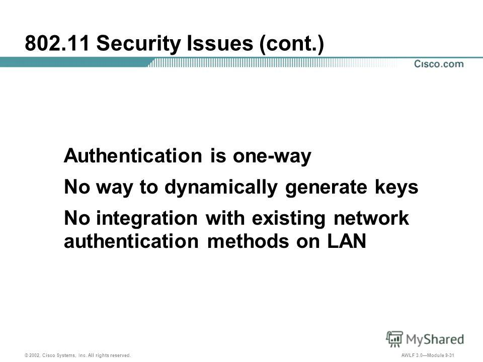 © 2002, Cisco Systems, Inc. All rights reserved. AWLF 3.0Module 9-31 802.11 Security Issues (cont.) Authentication is one-way No way to dynamically generate keys No integration with existing network authentication methods on LAN