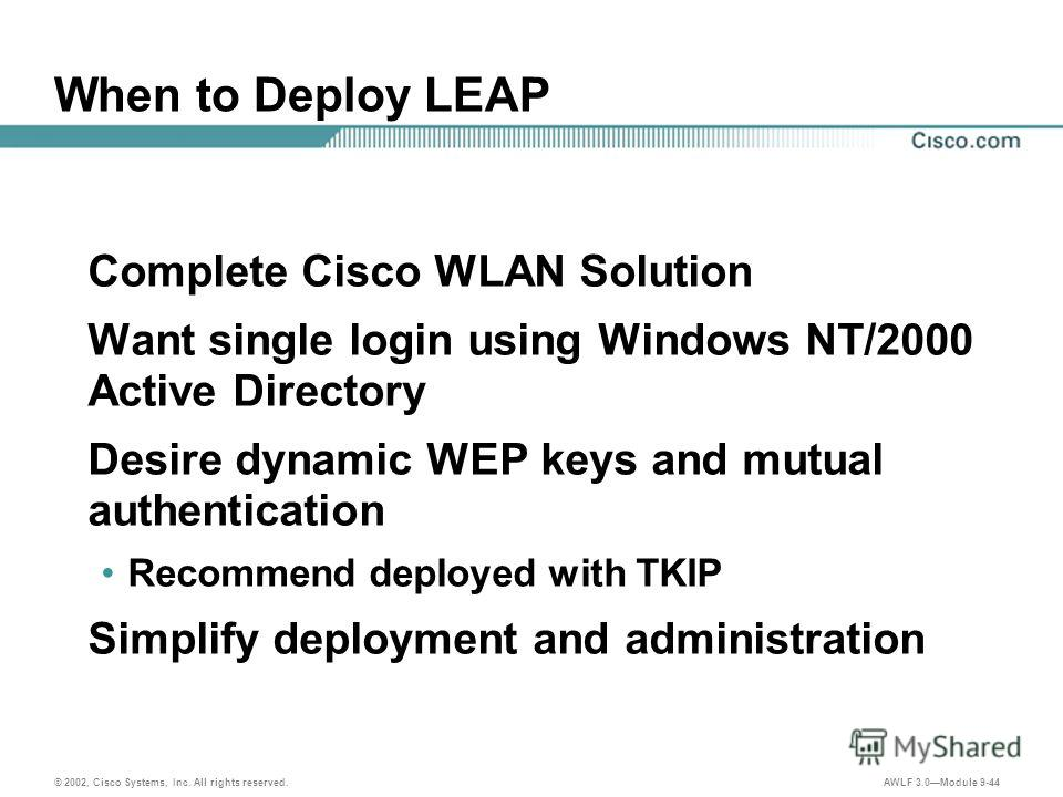© 2002, Cisco Systems, Inc. All rights reserved. AWLF 3.0Module 9-44 When to Deploy LEAP Complete Cisco WLAN Solution Want single login using Windows NT/2000 Active Directory Desire dynamic WEP keys and mutual authentication Recommend deployed with T