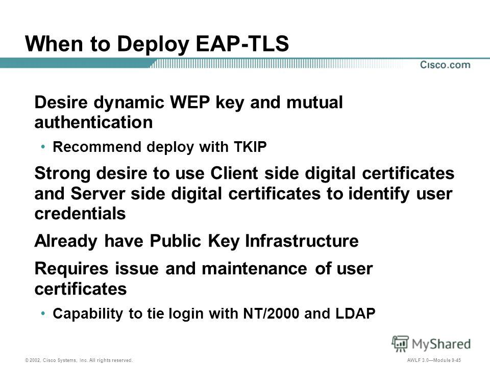 © 2002, Cisco Systems, Inc. All rights reserved. AWLF 3.0Module 9-45 When to Deploy EAP-TLS Desire dynamic WEP key and mutual authentication Recommend deploy with TKIP Strong desire to use Client side digital certificates and Server side digital cert