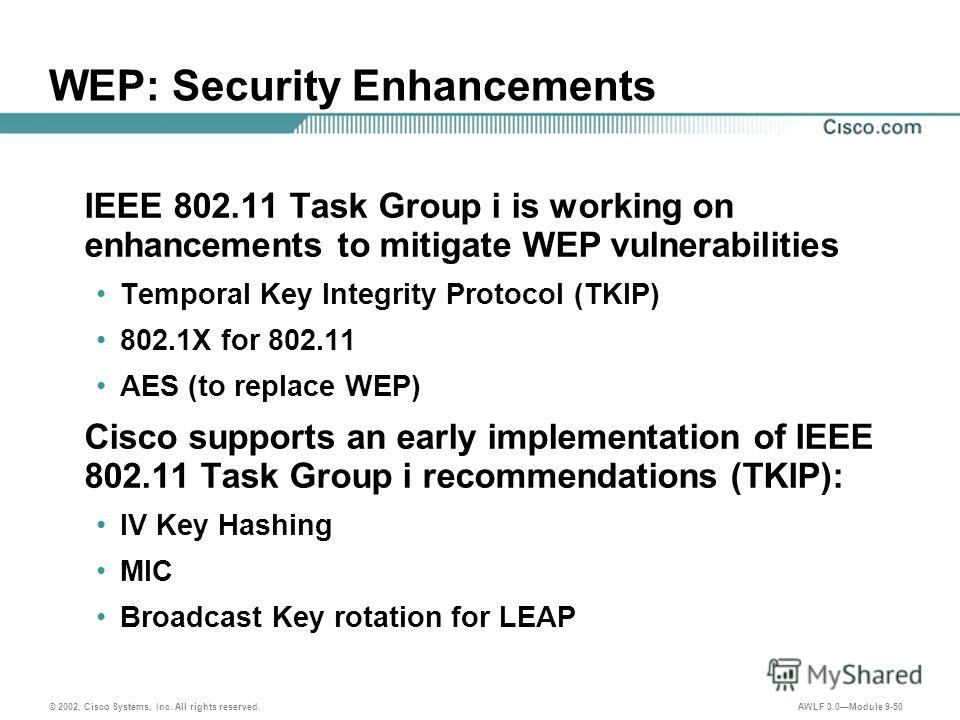 © 2002, Cisco Systems, Inc. All rights reserved. AWLF 3.0Module 9-50 WEP: Security Enhancements IEEE 802.11 Task Group i is working on enhancements to mitigate WEP vulnerabilities Temporal Key Integrity Protocol (TKIP) 802.1X for 802.11 AES (to repla