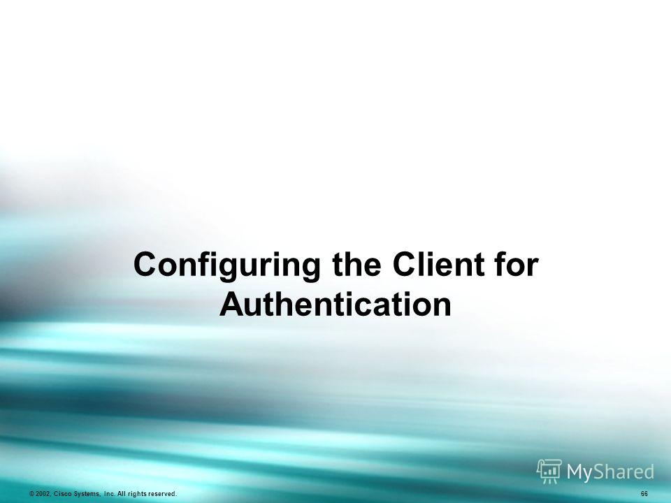 Configuring the Client for Authentication © 2002, Cisco Systems, Inc. All rights reserved. 66