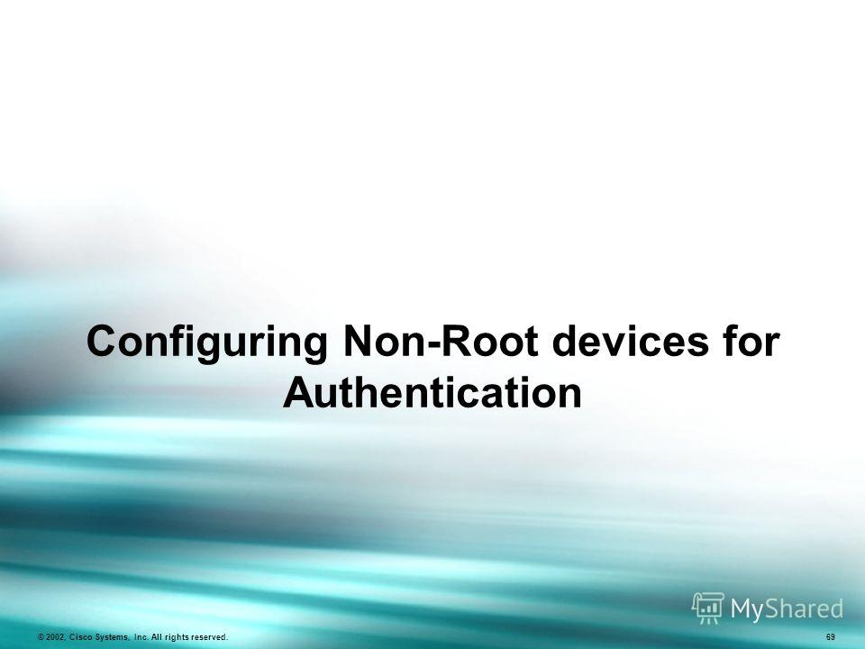 Configuring Non-Root devices for Authentication © 2002, Cisco Systems, Inc. All rights reserved. 69