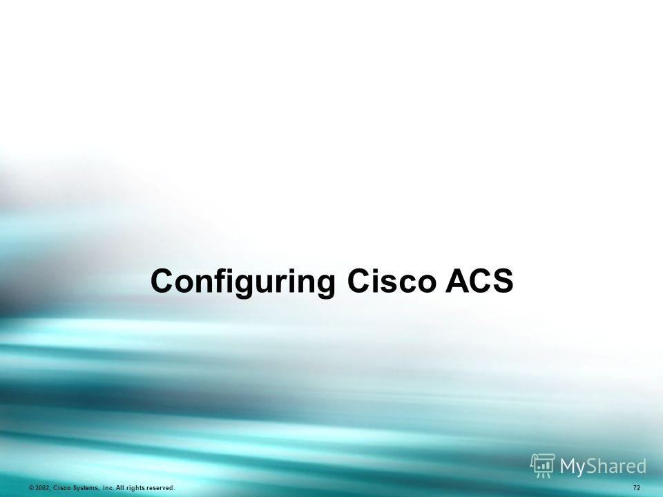 Configuring Cisco ACS © 2002, Cisco Systems, Inc. All rights reserved. 72