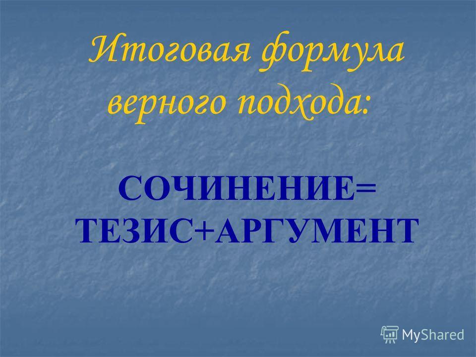 Итоговая формула верного подхода: СОЧИНЕНИЕ= ТЕЗИС+АРГУМЕНТ