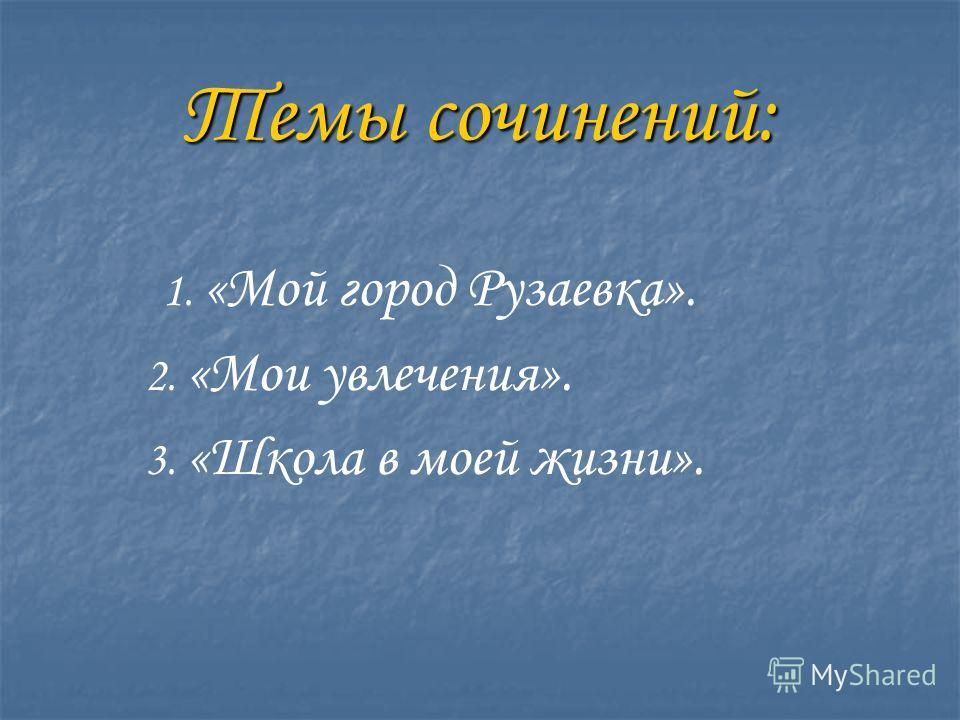 Темы сочинений: 1. «Мой город Рузаевка». 2. «Мои увлечения». 3. «Школа в моей жизни».