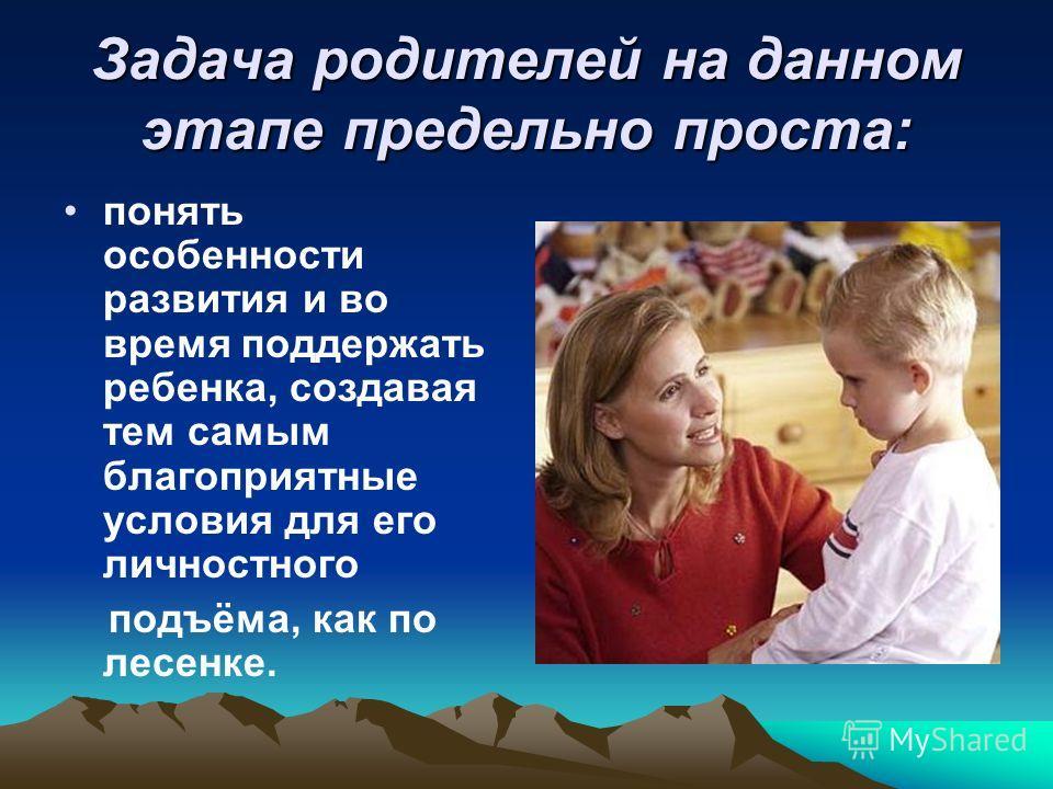 Задача родителей на данном этапе предельно проста: понять особенности развития и во время поддержать ребенка, создавая тем самым благоприятные условия для его личностного подъёма, как по лесенке.