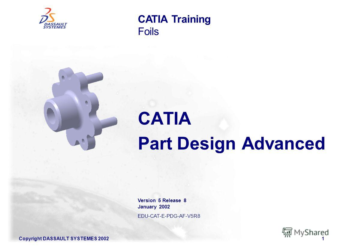 Copyright DASSAULT SYSTEMES 20021 CATIA Part Design Advanced CATIA Training Foils Version 5 Release 8 January 2002 EDU-CAT-E-PDG-AF-V5R8