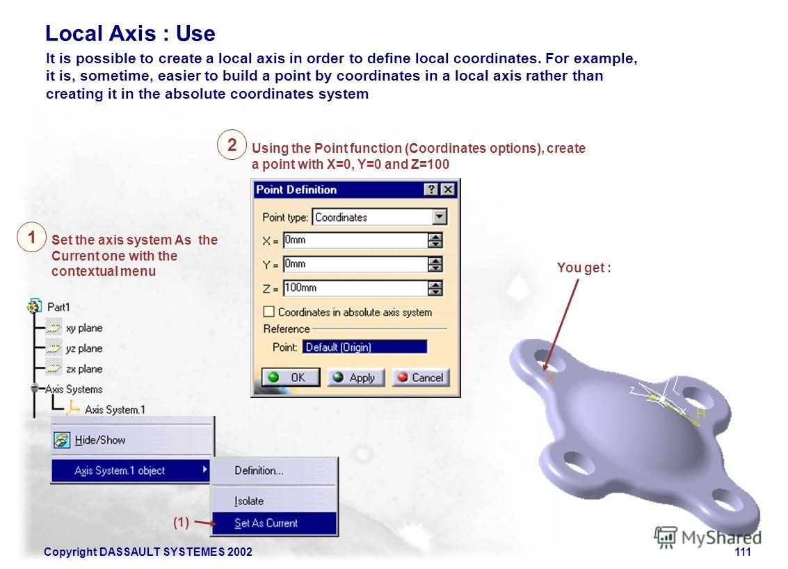 Copyright DASSAULT SYSTEMES 2002111 Local Axis : Use It is possible to create a local axis in order to define local coordinates. For example, it is, sometime, easier to build a point by coordinates in a local axis rather than creating it in the absol