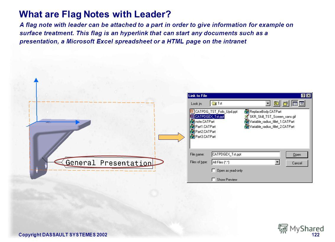 Copyright DASSAULT SYSTEMES 2002122 A flag note with leader can be attached to a part in order to give information for example on surface treatment. This flag is an hyperlink that can start any documents such as a presentation, a Microsoft Excel spre