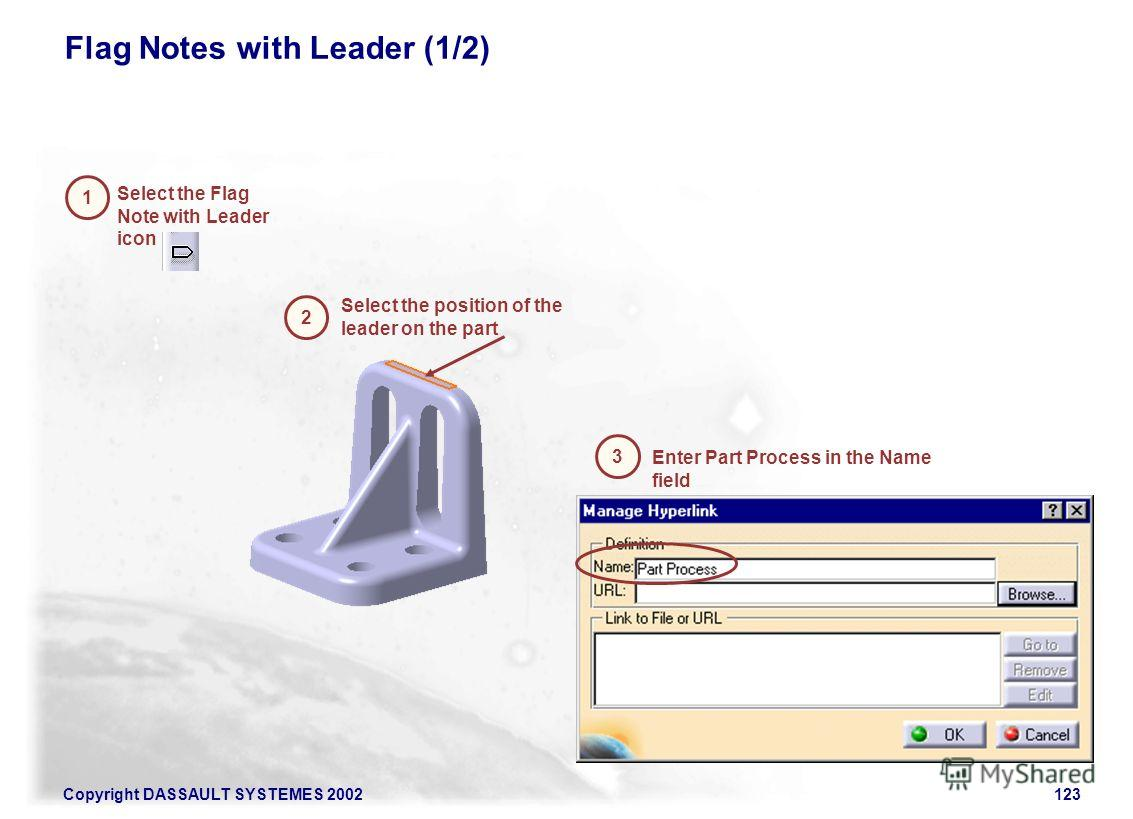 Copyright DASSAULT SYSTEMES 2002123 Enter Part Process in the Name field Select the Flag Note with Leader icon Flag Notes with Leader (1/2) 1 Select the position of the leader on the part 2 3