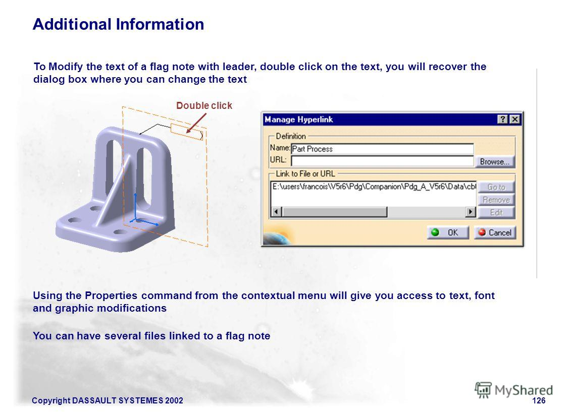 Copyright DASSAULT SYSTEMES 2002126 Additional Information To Modify the text of a flag note with leader, double click on the text, you will recover the dialog box where you can change the text Using the Properties command from the contextual menu wi