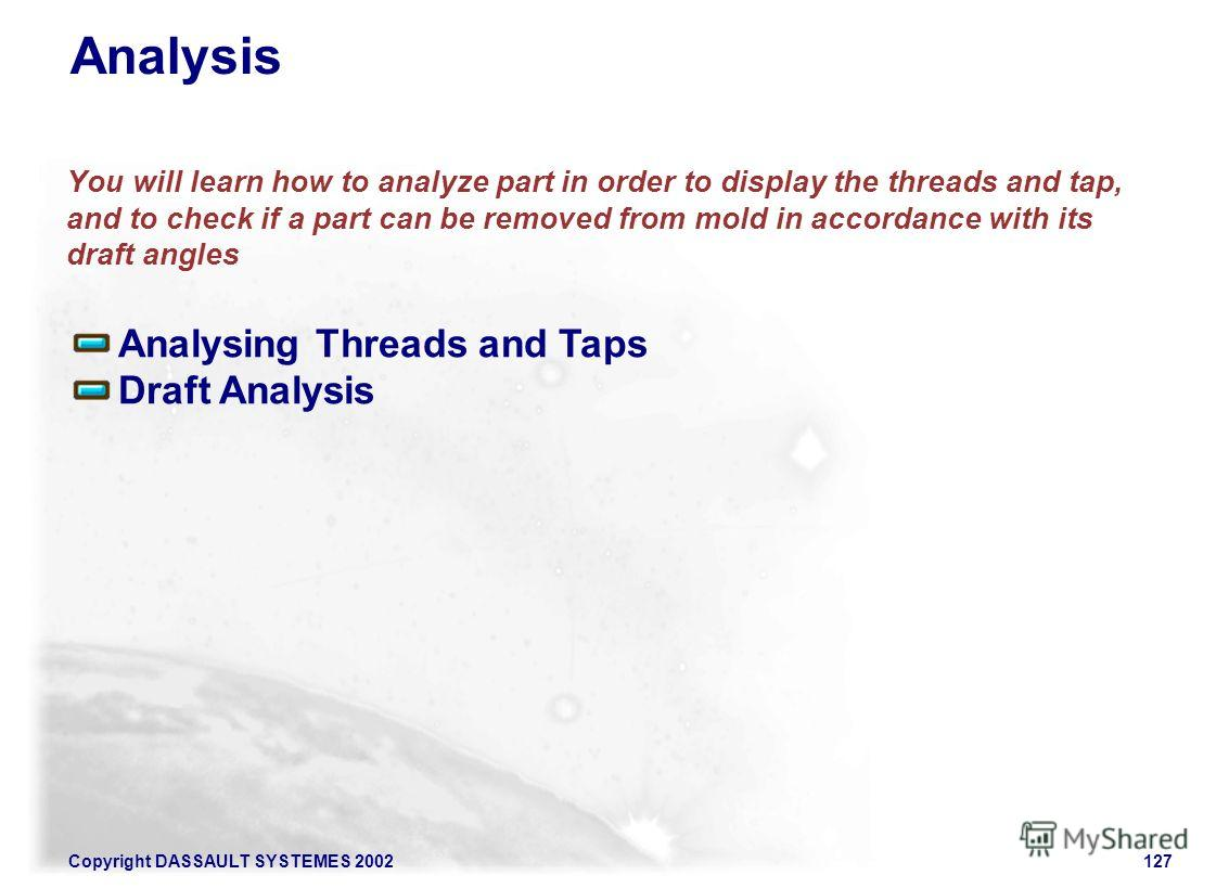 Copyright DASSAULT SYSTEMES 2002127 Analysis You will learn how to analyze part in order to display the threads and tap, and to check if a part can be removed from mold in accordance with its draft angles Analysing Threads and Taps Draft Analysis