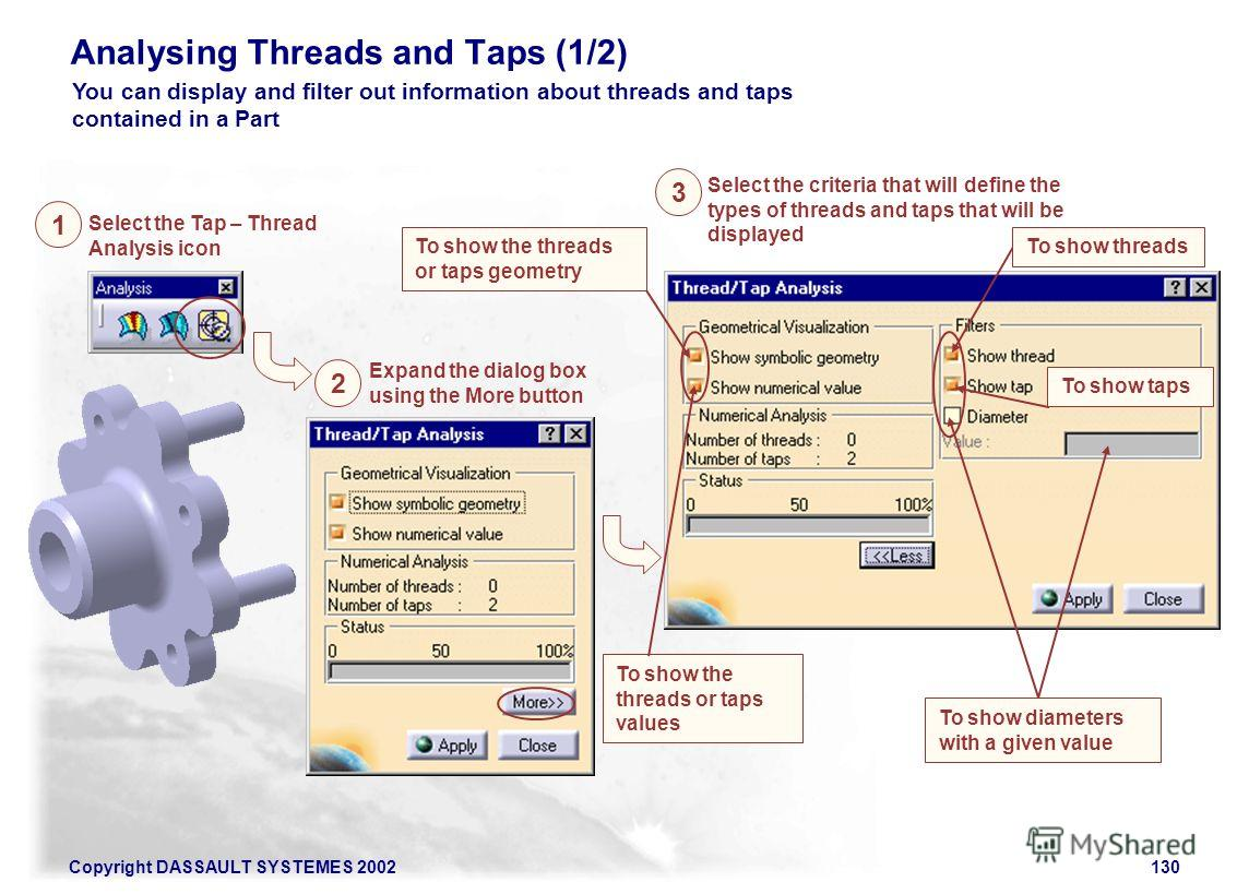 Copyright DASSAULT SYSTEMES 2002130 Analysing Threads and Taps (1/2) You can display and filter out information about threads and taps contained in a Part Select the Tap – Thread Analysis icon Expand the dialog box using the More button 1 2 Select th